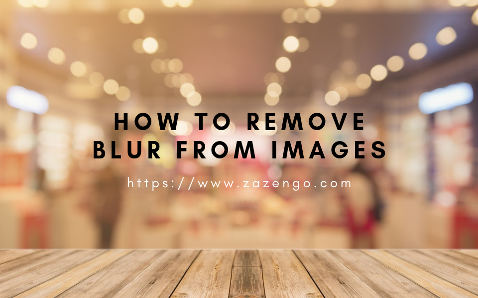 Helpful Ways To Remove Blur From Images