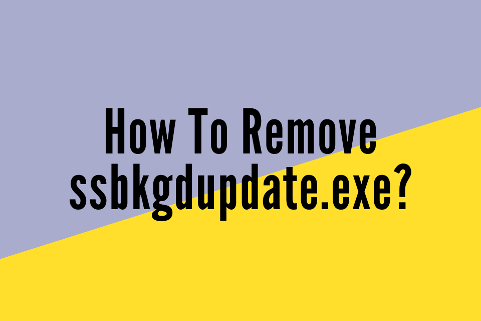 How To Remove ssbkgdupdate.exe